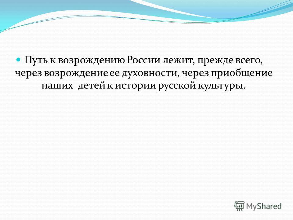 Путь к возрождению России лежит, прежде всего, через возрождение ее духовности, через приобщение наших детей к истории русской культуры.