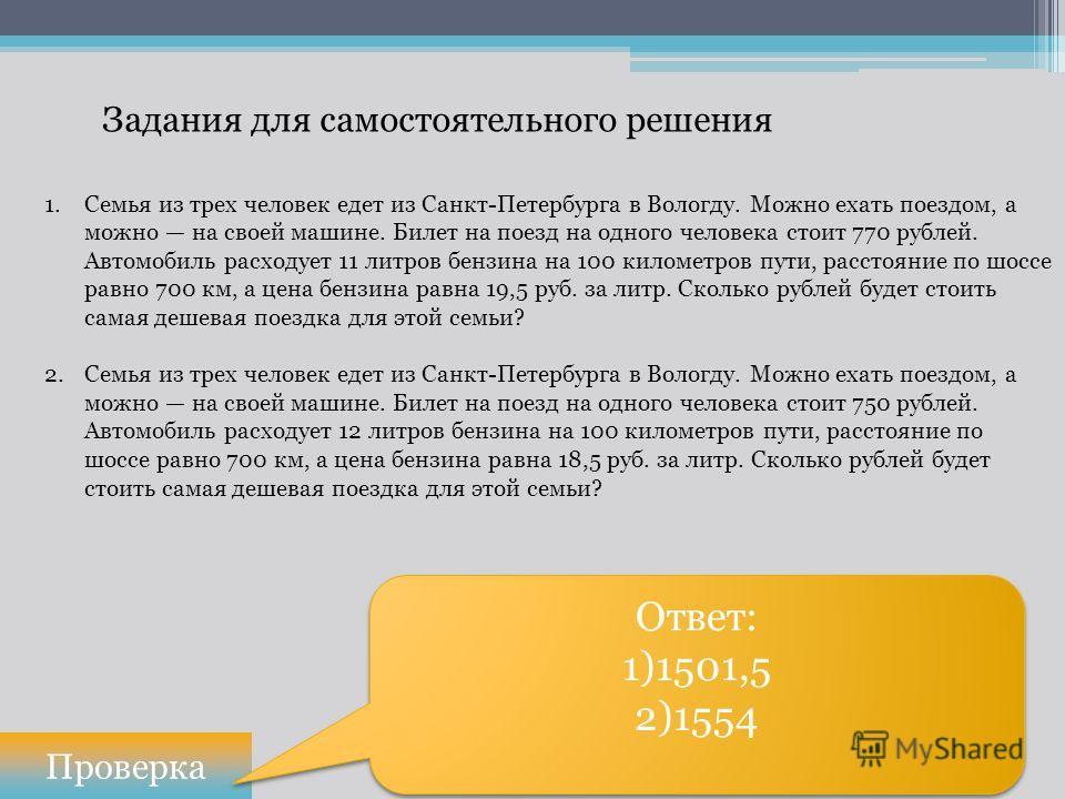Задания для самостоятельного решения Проверка Ответ: 1)1501,5 2)1554 Ответ: 1)1501,5 2)1554 1.Семья из трех человек едет из Санкт-Петербурга в Вологду. Можно ехать поездом, а можно на своей машине. Билет на поезд на одного человека стоит 770 рублей.