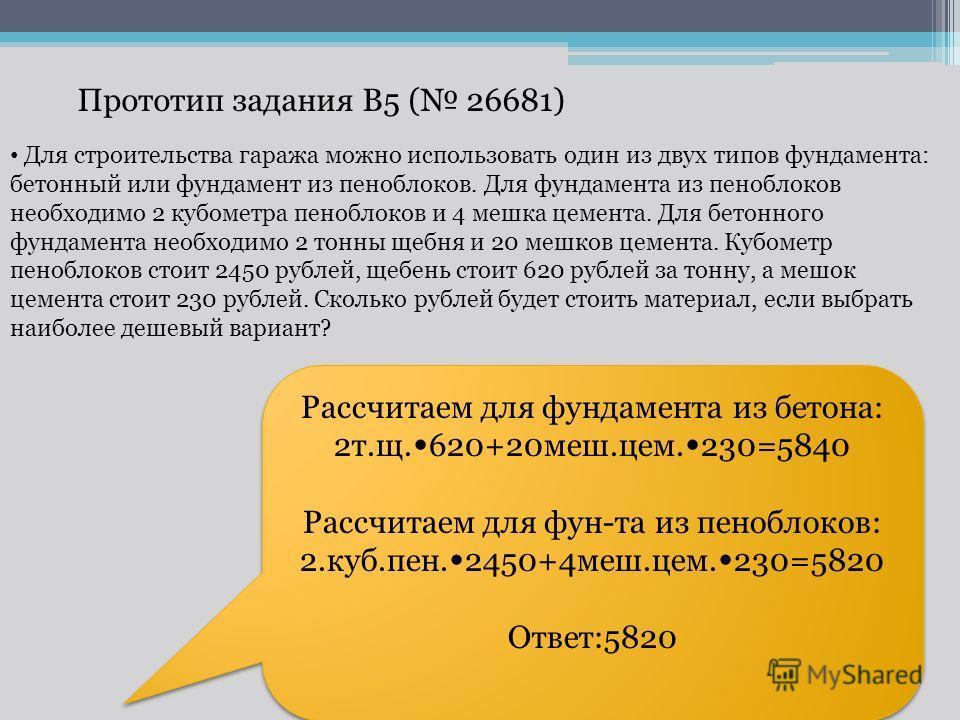 Прототип задания B5 ( 26681) Рассчитаем для фундамента из бетона: 2т.щ. 620+20меш.цем. 230=5840 Рассчитаем для фун-та из пеноблоков: 2.куб.пен. 2450+4меш.цем. 230=5820 Ответ:5820 Рассчитаем для фундамента из бетона: 2т.щ. 620+20меш.цем. 230=5840 Расс
