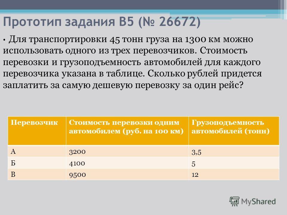 Прототип задания B5 ( 26672) Для транспортировки 45 тонн груза на 1300 км можно использовать одного из трех перевозчиков. Стоимость перевозки и грузоподъемность автомобилей для каждого перевозчика указана в таблице. Сколько рублей придется заплатить