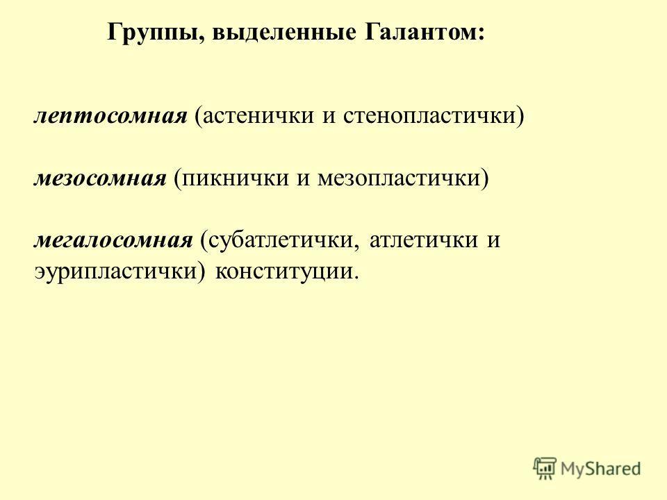 Группы, выделенные Галантом: лептосомная (астенички и стенопластички) мезосомная (пикнички и мезопластички) мегалосомная (субатлетички, атлетички и эурипластички) конституции.