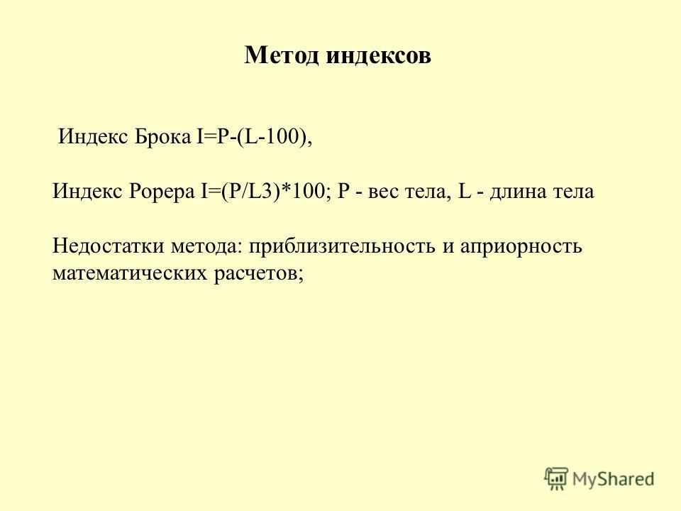 Метод индексов Индекс Брока I=P-(L-100), Индекс Рорера I=(P/L3)*100; P - вес тела, L - длина тела Недостатки метода: приблизительность и априорность математических расчетов;