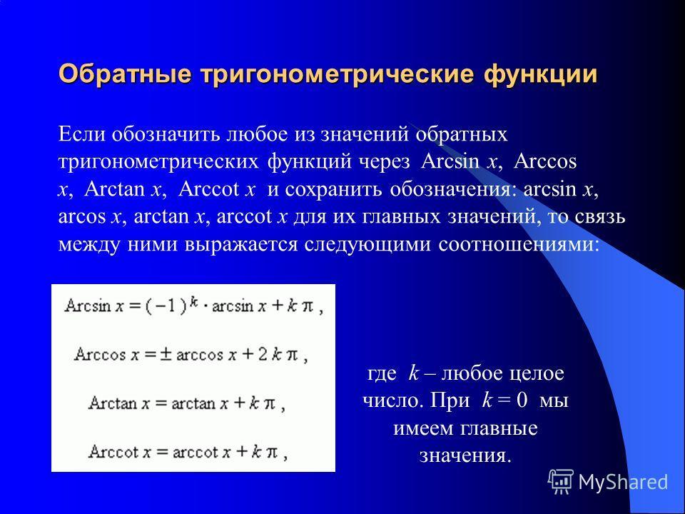 Обратные тригонометрические функции Если обозначить любое из значений обратных тригонометрических функций через Arcsin x, Arccos x, Arctan x, Arccot x и сохранить обозначения: arcsin x, arcos x, arctan x, arccot x для их главных значений, то связь ме