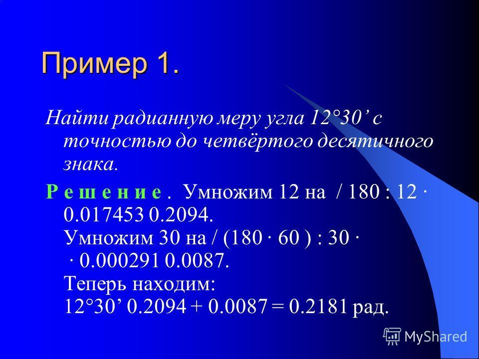 Пример 1. Найти радианную меру угла 12°30 с точностью до четвёртого десятичного знака. Р е ш е н и е. Умножим 12 на / 180 : 12 · 0.017453 0.2094. Умножим 30 на / (180 · 60 ) : 30 · · 0.000291 0.0087. Теперь находим: 12°30 0.2094 + 0.0087 = 0.2181 рад