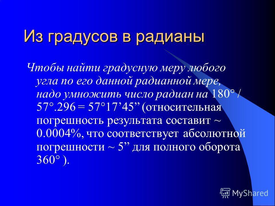 Из градусов в радианы Чтобы найти градусную меру любого угла по его данной радианной мере, надо умножить число радиан на 180° / 57°.296 = 57°1745 (относительная погрешность результата составит ~ 0.0004%, что соответствует абсолютной погрешности ~ 5 д