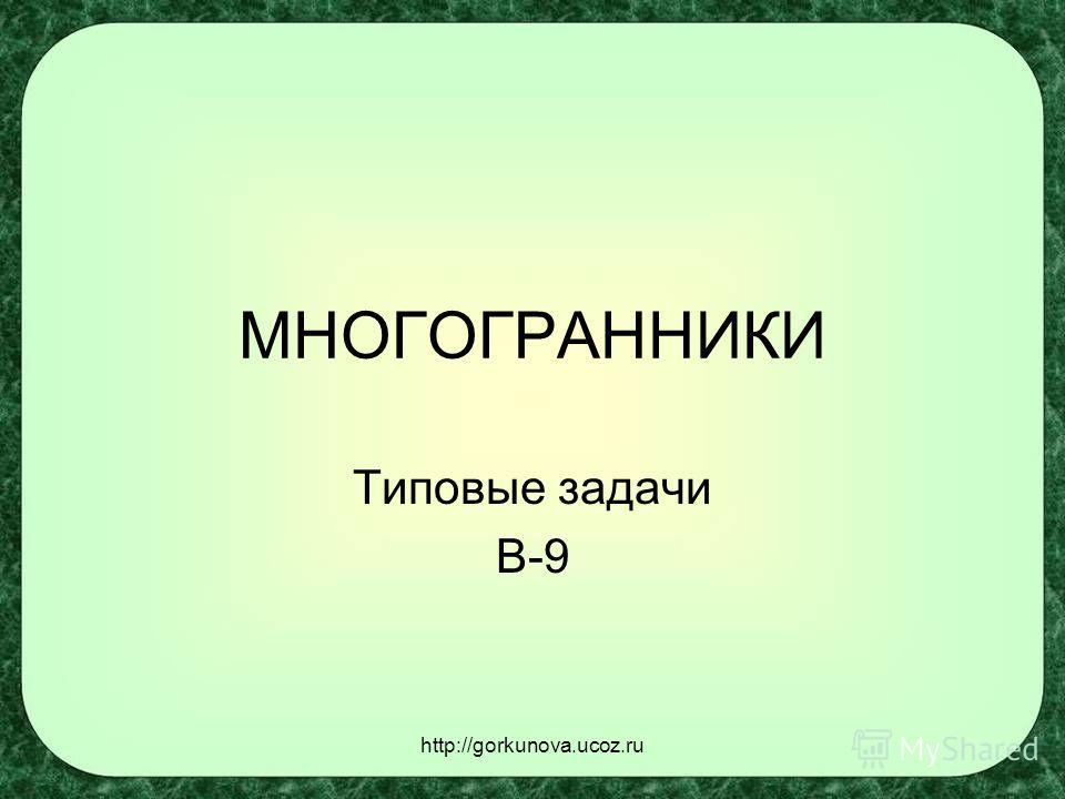http://gorkunova.ucoz.ru МНОГОГРАННИКИ Типовые задачи В-9