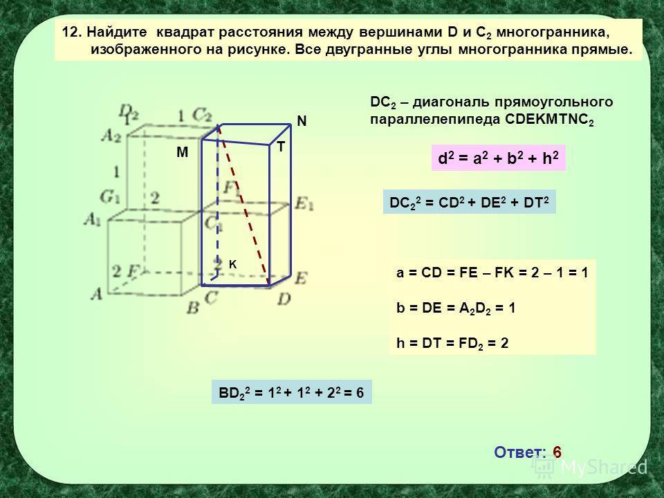 12. Найдите квадрат расстояния между вершинами D и С 2 многогранника, изображенного на рисунке. Все двугранные углы многогранника прямые. K DC 2 – диагональ прямоугольного параллелепипеда CDEKMTNC 2 d 2 = a 2 + b 2 + h 2 a = CD = FE – FK = 2 – 1 = 1