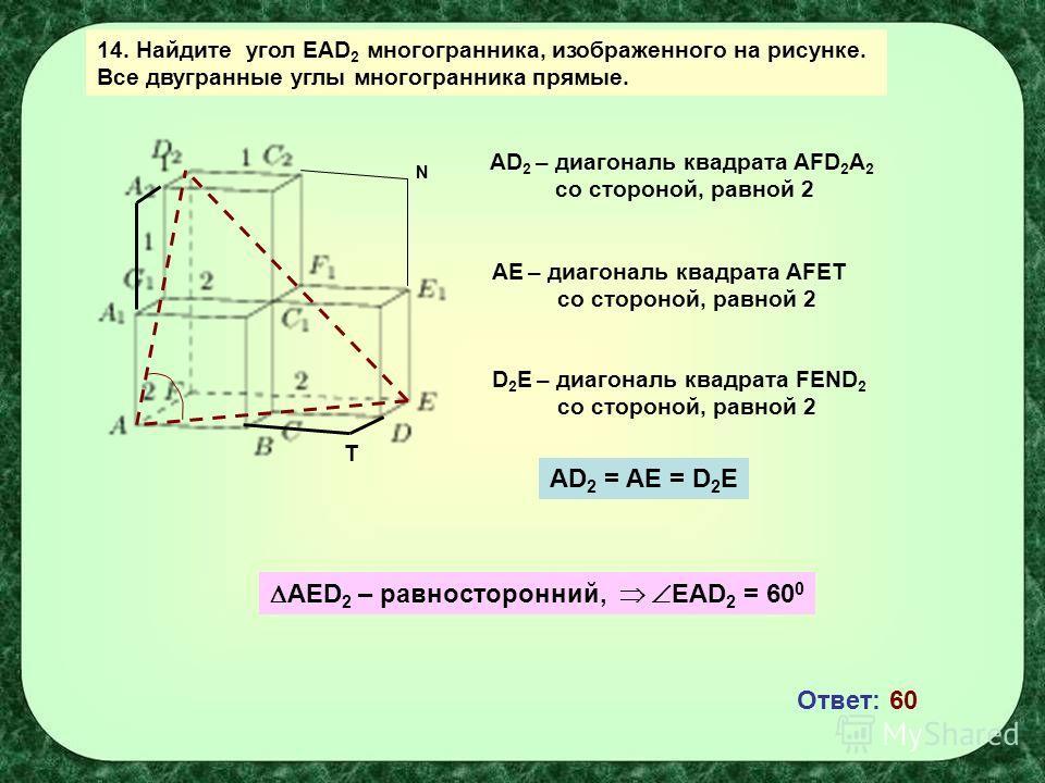14. Найдите угол EAD 2 многогранника, изображенного на рисунке. Все двугранные углы многогранника прямые. AD 2 – диагональ квадрата AFD 2 A 2 со стороной, равной 2 AЕ – диагональ квадрата AFЕТ со стороной, равной 2 Т N D 2 Е – диагональ квадрата FЕND