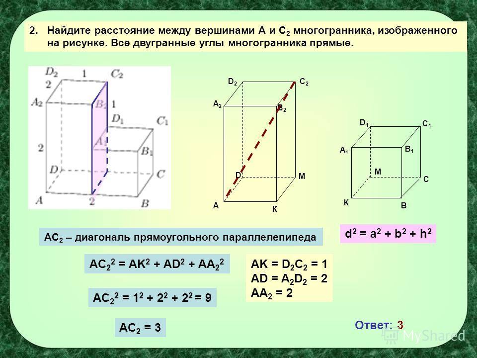 2. Найдите расстояние между вершинами А и С 2 многогранника, изображенного на рисунке. Все двугранные углы многогранника прямые. А К К В С М М С1С1 D1D1 A1A1 B2B2 C2C2 D2D2 A2A2 D B1B1 AC 2 – диагональ прямоугольного параллелепипеда d 2 = a 2 + b 2 +