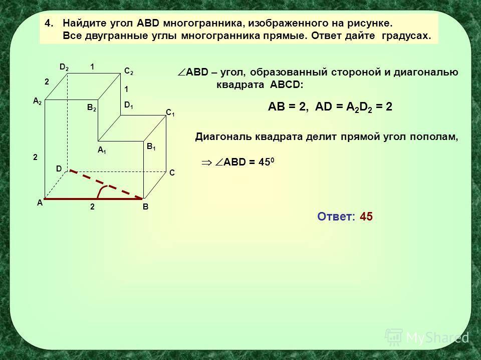 A B C D A1A1 B1B1 C1C1 D1D1 C2C2 B2B2 D2D2 A2A2 1 2 2 1 2 4.Найдите угол АBD многогранника, изображенного на рисунке. Все двугранные углы многогранника прямые. Ответ дайте градусах. ABD – угол, образованный стороной и диагональю квадрата ABCD: АВ = 2