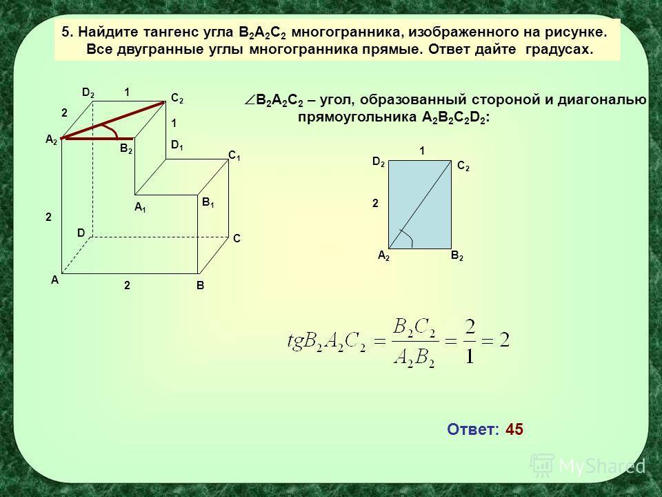 A B C D A1A1 B1B1 C1C1 D1D1 C2C2 B2B2 D2D2 A2A2 1 2 2 1 2 5. Найдите тангенс угла B 2 A 2 C 2 многогранника, изображенного на рисунке. Все двугранные углы многогранника прямые. Ответ дайте градусах. B 2 A 2 C 2 – угол, образованный стороной и диагона