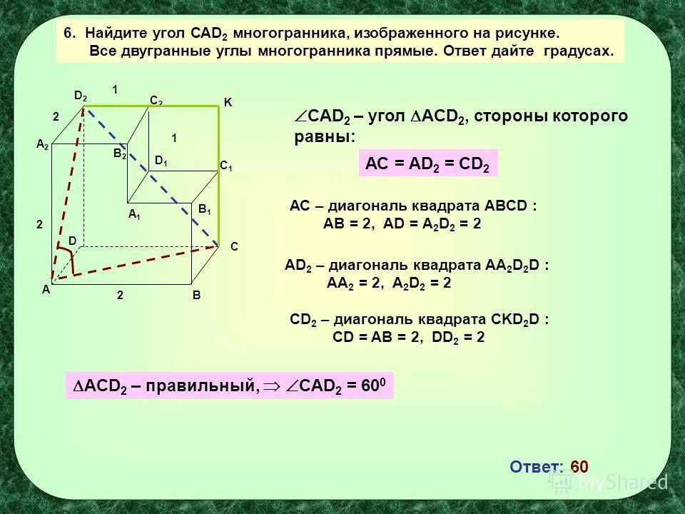 A B C D A1A1 B1B1 C1C1 D1D1 C2C2 B2B2 D2D2 A2A2 1 2 2 1 2 6. Найдите угол САD 2 многогранника, изображенного на рисунке. Все двугранные углы многогранника прямые. Ответ дайте градусах. CAD 2 – угол ACD 2, стороны которого равны: АС = AD 2 = CD 2 АС –