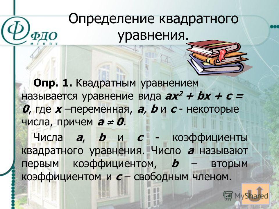 Определение квадратного уравнения. Опр. 1. Квадратным уравнением называется уравнение вида ах 2 + bх + с = 0, где х –переменная, а, b и с - некоторые числа, причем а 0. Числа а, b и с - коэффициенты квадратного уравнения. Число а называют первым коэф