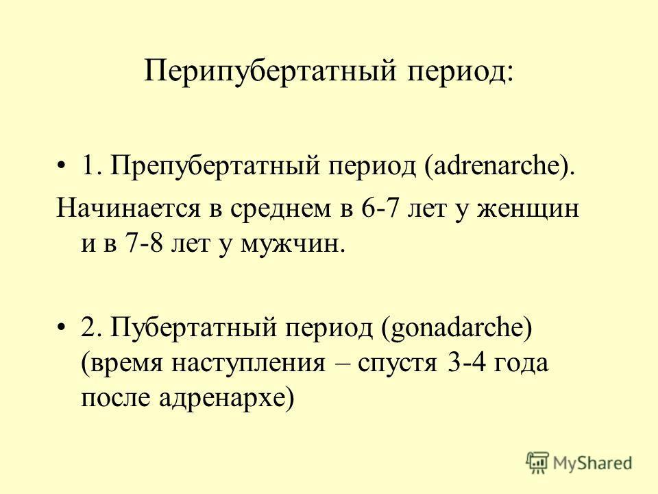 Перипубертатный период: 1. Препубертатный период (adrenarche). Начинается в среднем в 6-7 лет у женщин и в 7-8 лет у мужчин. 2. Пубертатный период (gonadarche) (время наступления – спустя 3-4 года после адренархе)