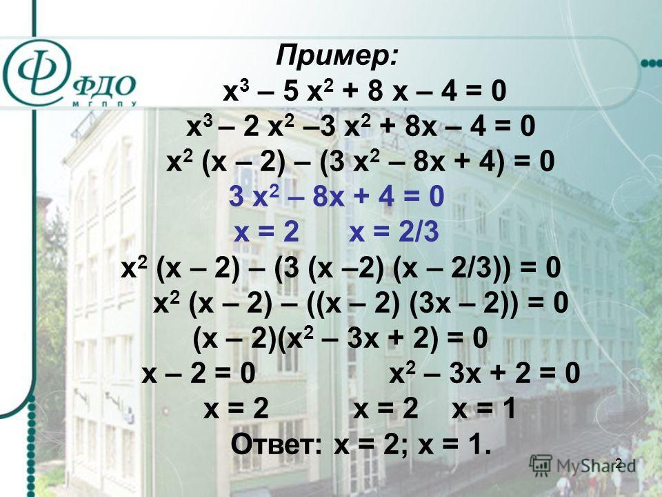 2 Пример: х 3 – 5 х 2 + 8 х – 4 = 0 х 3 – 2 х 2 –3 х 2 + 8х – 4 = 0 х 2 (х – 2) – (3 х 2 – 8х + 4) = 0 3 х 2 – 8х + 4 = 0 х = 2 х = 2/3 х 2 (х – 2) – (3 (х –2) (х – 2/3)) = 0 х 2 (х – 2) – ((х – 2) (3х – 2)) = 0 (х – 2)(х 2 – 3х + 2) = 0 х – 2 = 0 х