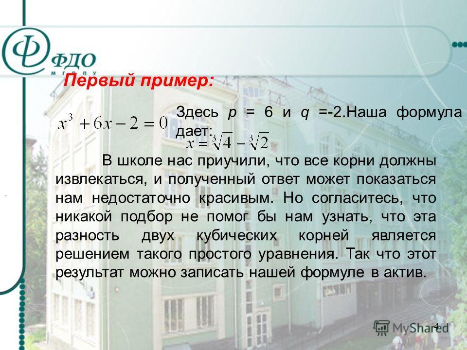 4 Первый пример: Здесь р = 6 и q = -2. Наша формула дает: В школе нас приучили, что все корни должны извлекаться, и полученный ответ может показаться нам недостаточно красивым. Но согласитесь, что никакой подбор не помог бы нам узнать, что эта разнос