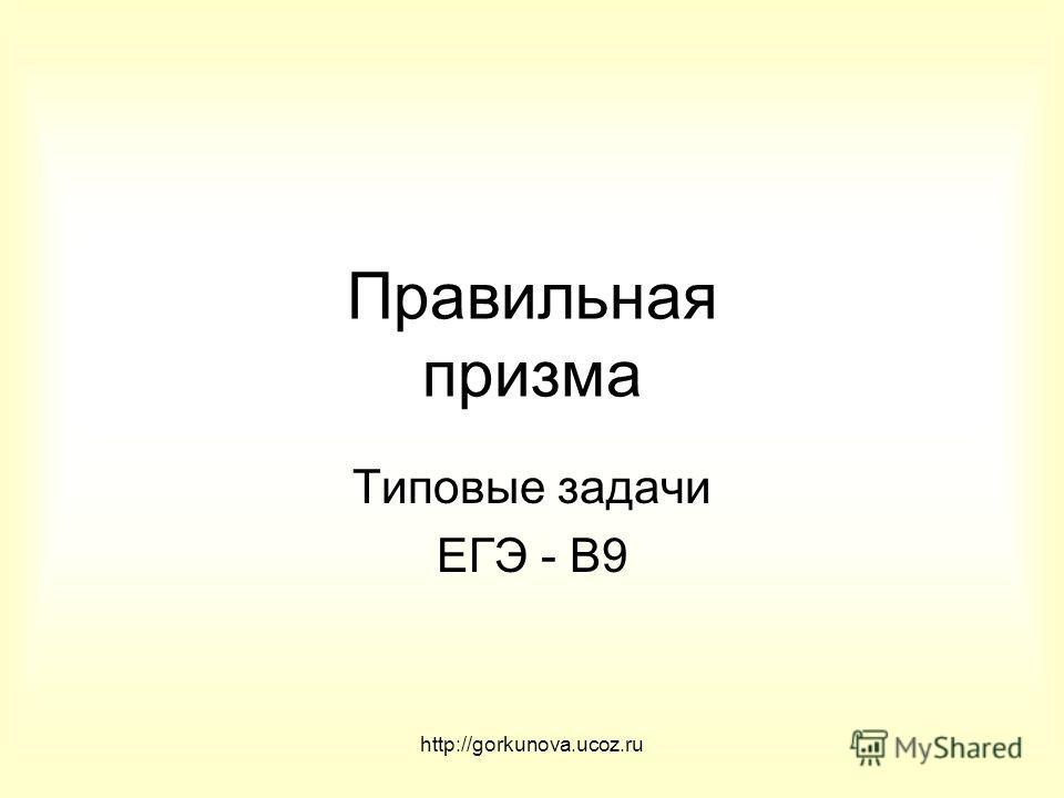 http://gorkunova.ucoz.ru Правильная призма Типовые задачи ЕГЭ - В9