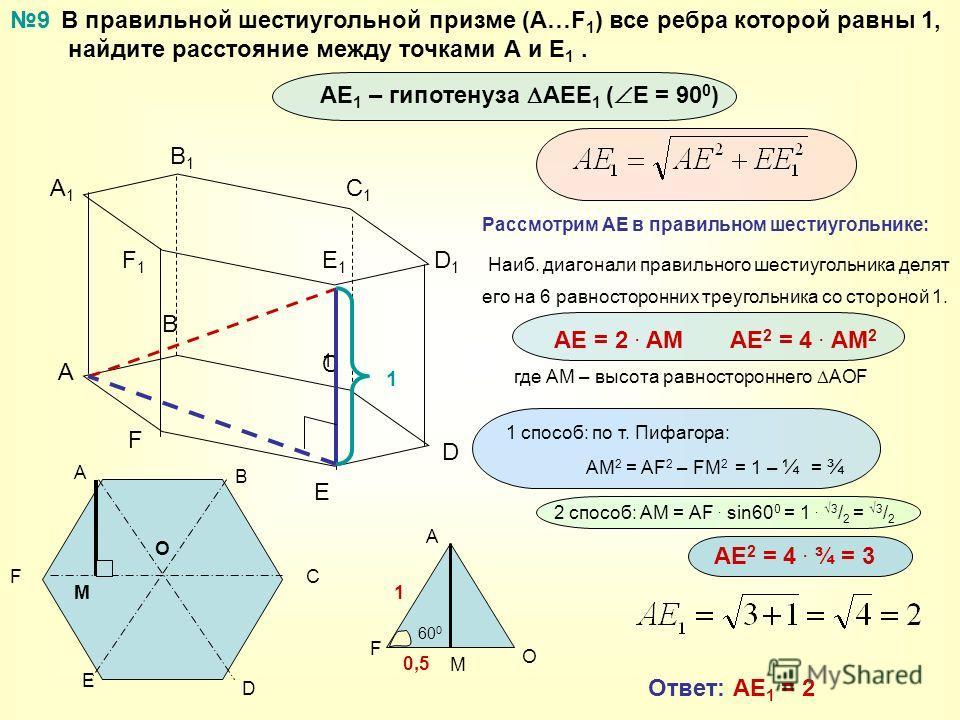 В правильной шестиугольной призме (А…F 1 ) все ребра которой равны 1, найдите расстояние между точками А и Е 1. A B C A1A1 B1B1 C1C1 9 D E F D1D1 E1E1 F1F1 А F E D C B O M A F O M 1 0,5 60 0 1 способ: по т. Пифагора: АМ 2 = AF 2 – FM 2 = 1 – ¼ = ¾ 2