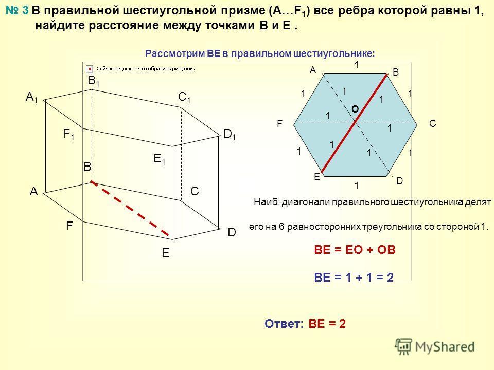 В правильной шестиугольной призме (А…F 1 ) все ребра которой равны 1, найдите расстояние между точками В и Е. A B C A1A1 B1B1 C1C1 3 D E F D1D1 E1E1 F1F1 А F E D C B O Рассмотрим ВЕ в правильном шестиугольнике: Наиб. диагонали правильного шестиугольн