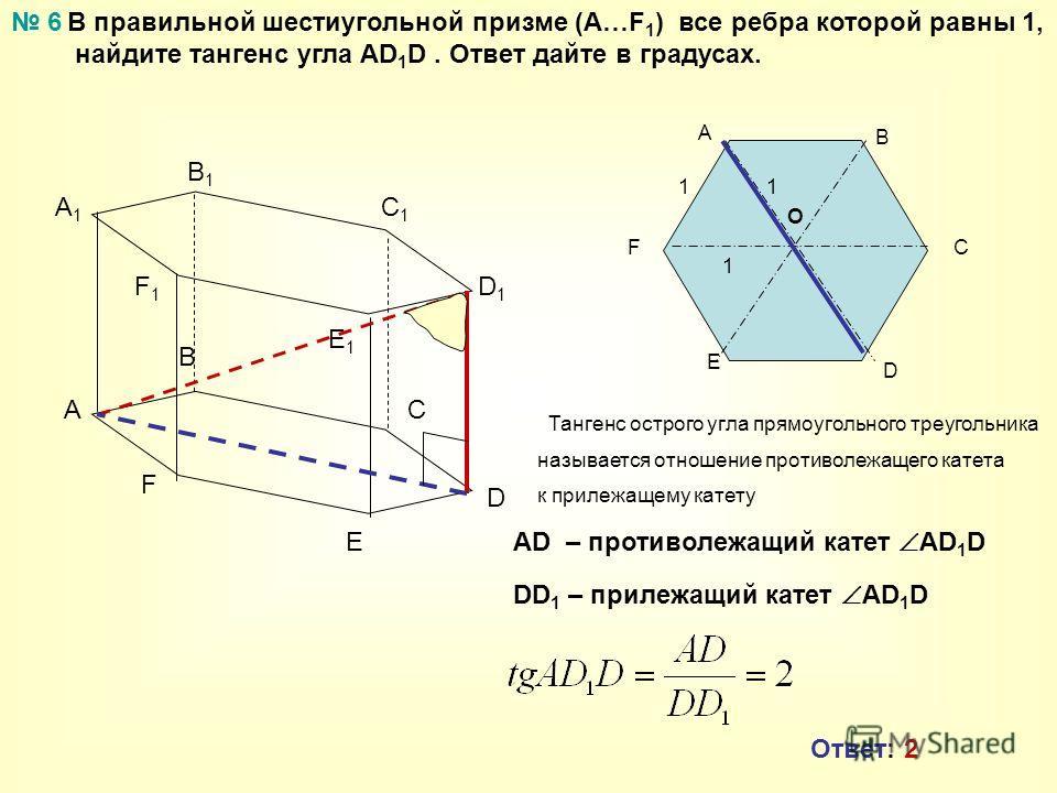 В правильной шестиугольной призме (А…F 1 ) все ребра которой равны 1, найдите тангенс угла AD 1 D. Ответ дайте в градусах. A B C A1A1 B1B1 C1C1 6 D E F D1D1 E1E1 F1F1 АF E D C B O 11 1 AD – противолежащий катет AD 1 D DD 1 – прилежащий катет AD 1 D Т