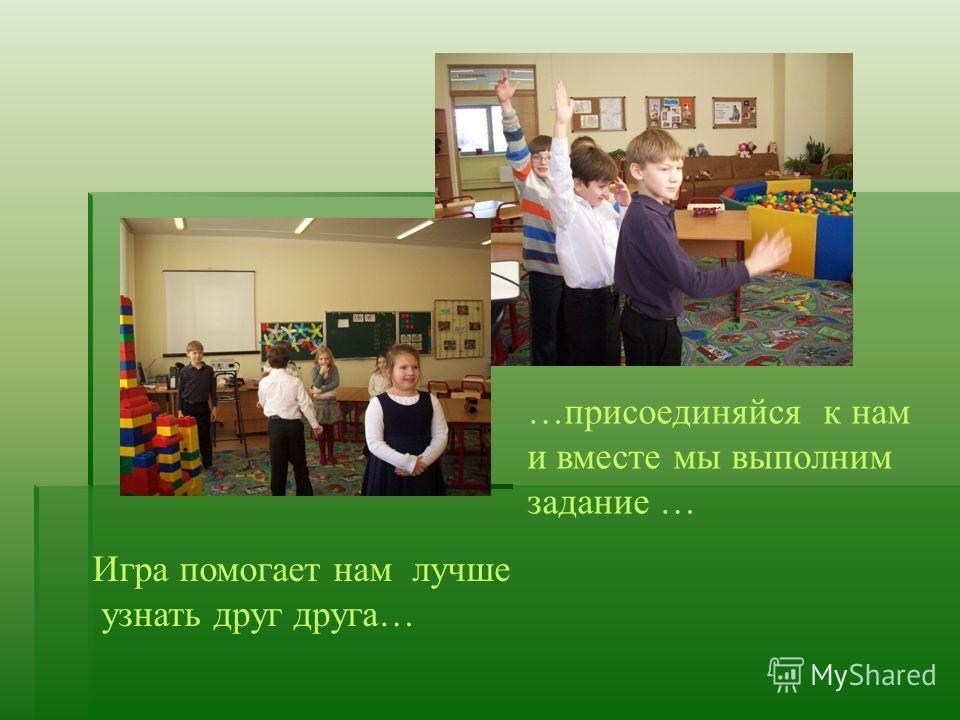 …присоединяйся к нам и вместе мы выполним задание … Игра помогает нам лучше узнать друг друга…