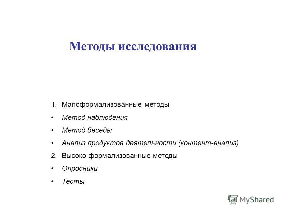Методы исследования 1.Малоформализованные методы Метод наблюдения Метод беседы Анализ продуктов деятельности (контент-анализ). 2.Высоко формализованные методы Опросники Тесты