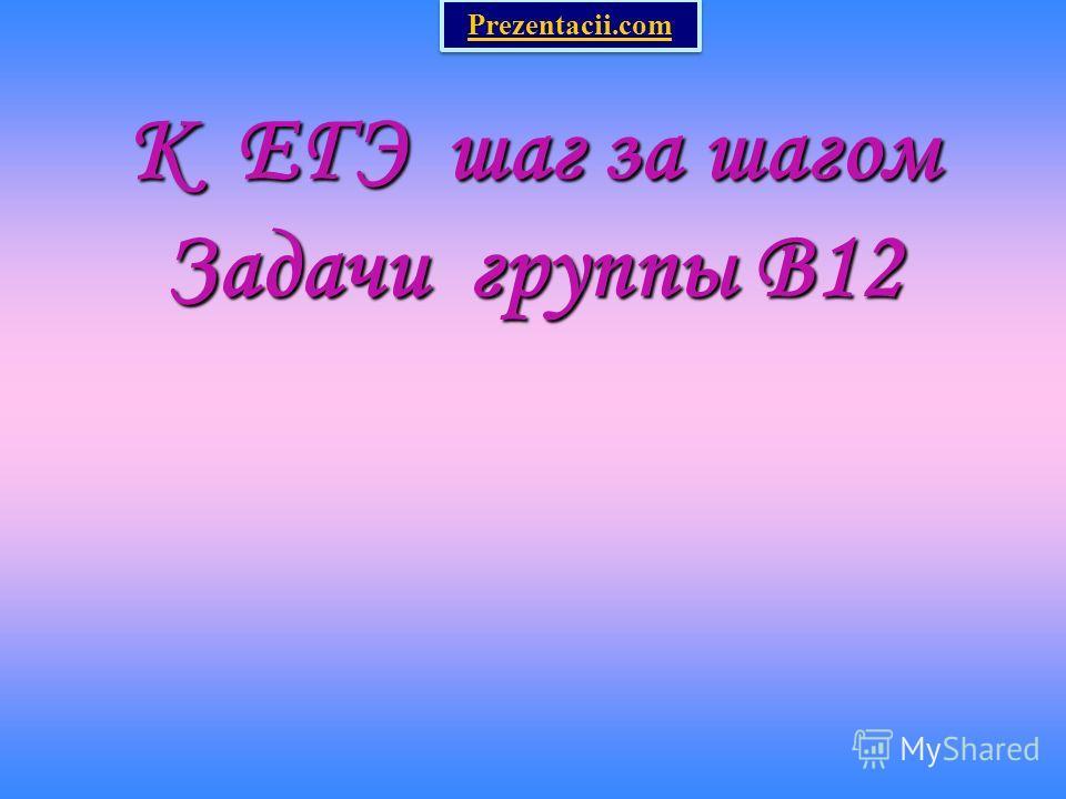 К ЕГЭ шаг за шагом Задачи группы В12 Prezentacii.com