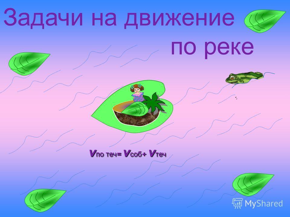 Задачи на движение по реке v по теч= v соб+ v теч