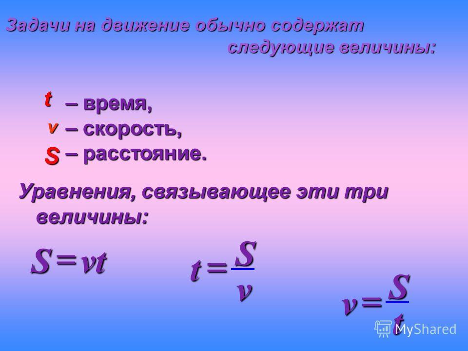 Задачи на движение обычно содержат следующие величины: следующие величины: t v S – время, – скорость, – расстояние. Уравнения, связывающее эти три величины: vtS vSt tSv