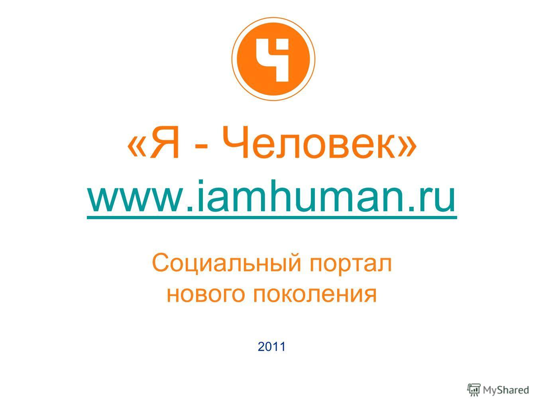 «Я - Человек» www.iamhuman.ru www.iamhuman.ru Социальный портал нового поколения 2011