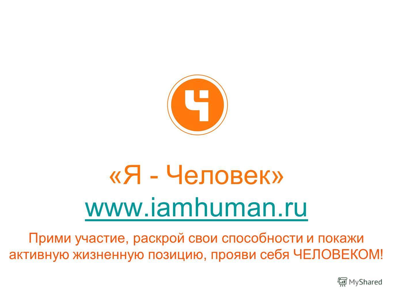 «Я - Человек» www.iamhuman.ru www.iamhuman.ru Прими участие, раскрой свои способности и покажи активную жизненную позицию, прояви себя ЧЕЛОВЕКОМ!