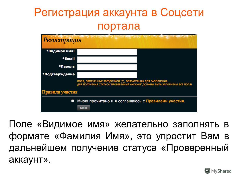 Регистрация аккаунта в Соцсети портала Поле «Видимое имя» желательно заполнять в формате «Фамилия Имя», это упростит Вам в дальнейшем получение статуса «Проверенный аккаунт».