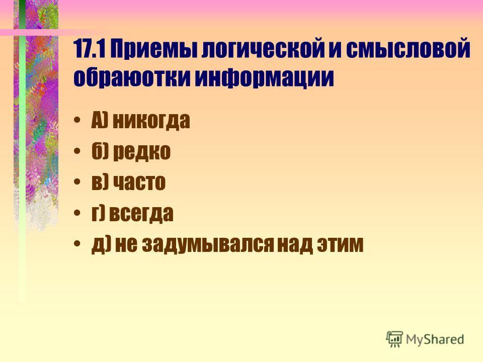 17.1 Приемы логической и смысловой обраюотки информации А) никогда б) редко в) часто г) всегда д) не задумывался над этим