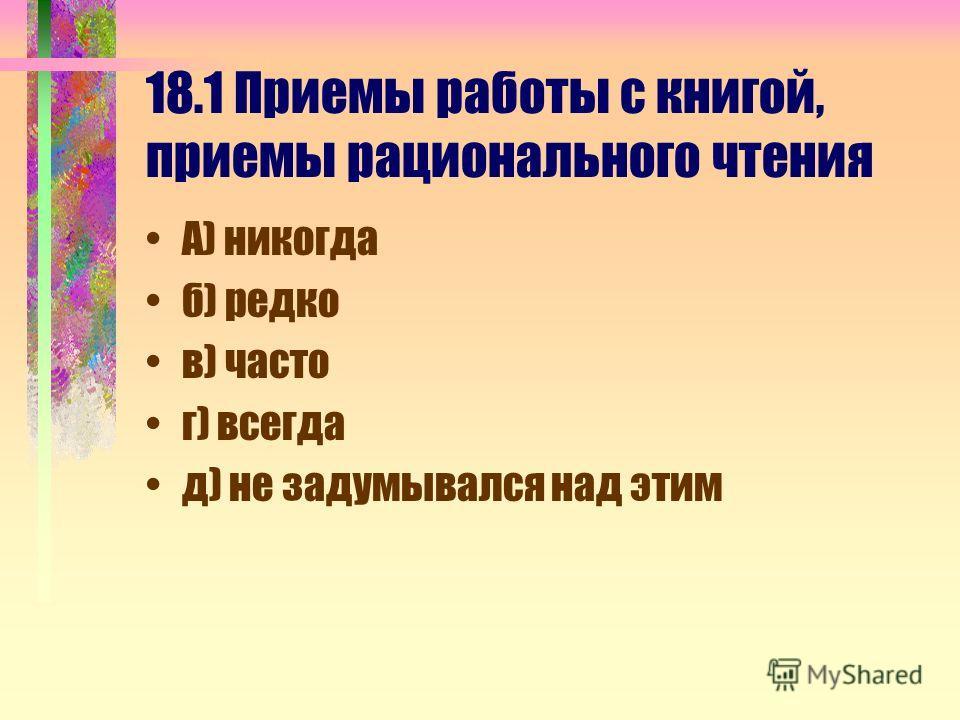 18.1 Приемы работы с книгой, приемы рационального чтения А) никогда б) редко в) часто г) всегда д) не задумывался над этим