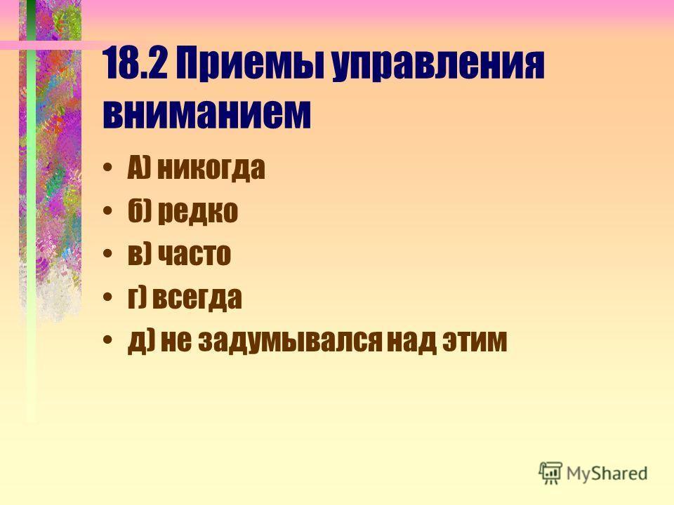 18.2 Приемы управления вниманием А) никогда б) редко в) часто г) всегда д) не задумывался над этим