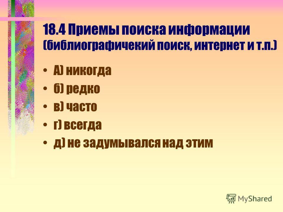 18.4 Приемы поиска информации (библиографичекий поиск, интернет и т.п.) А) никогда б) редко в) часто г) всегда д) не задумывался над этим