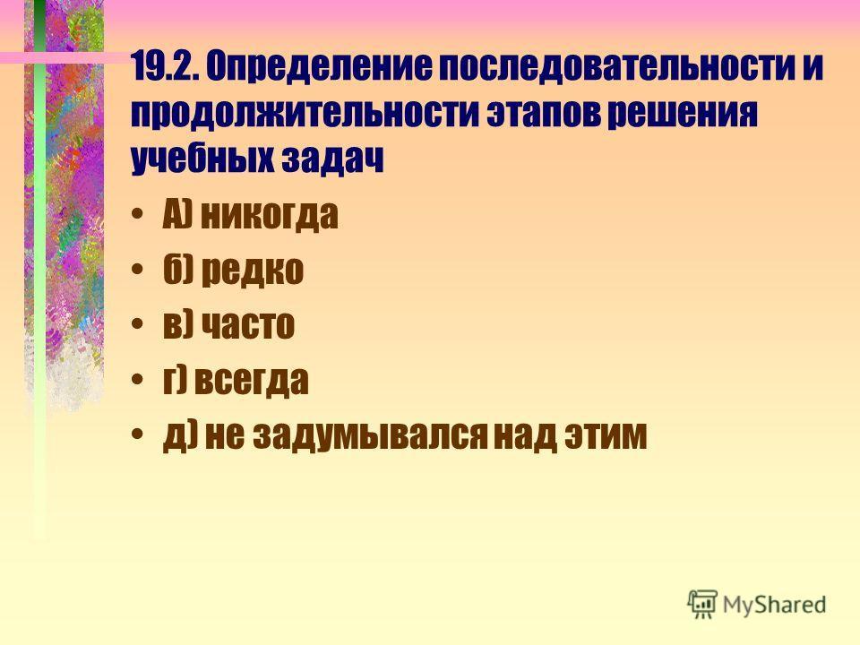 19.2. Определение последовательности и продолжительности этапов решения учебных задач А) никогда б) редко в) часто г) всегда д) не задумывался над этим