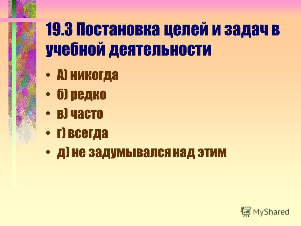 19.3 Постановка целей и задач в учебной деятельности А) никогда б) редко в) часто г) всегда д) не задумывался над этим