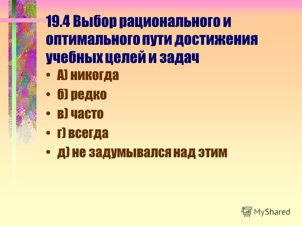 19.4 Выбор рационального и оптимального пути достижения учебных целей и задач А) никогда б) редко в) часто г) всегда д) не задумывался над этим