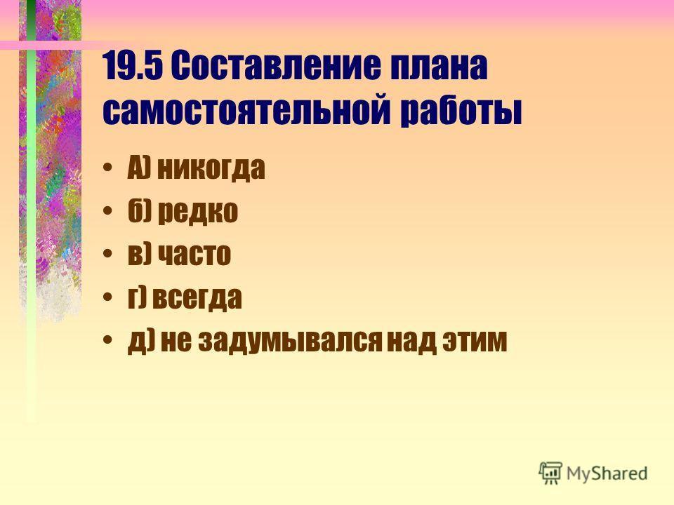 19.5 Составление плана самостоятельной работы А) никогда б) редко в) часто г) всегда д) не задумывался над этим