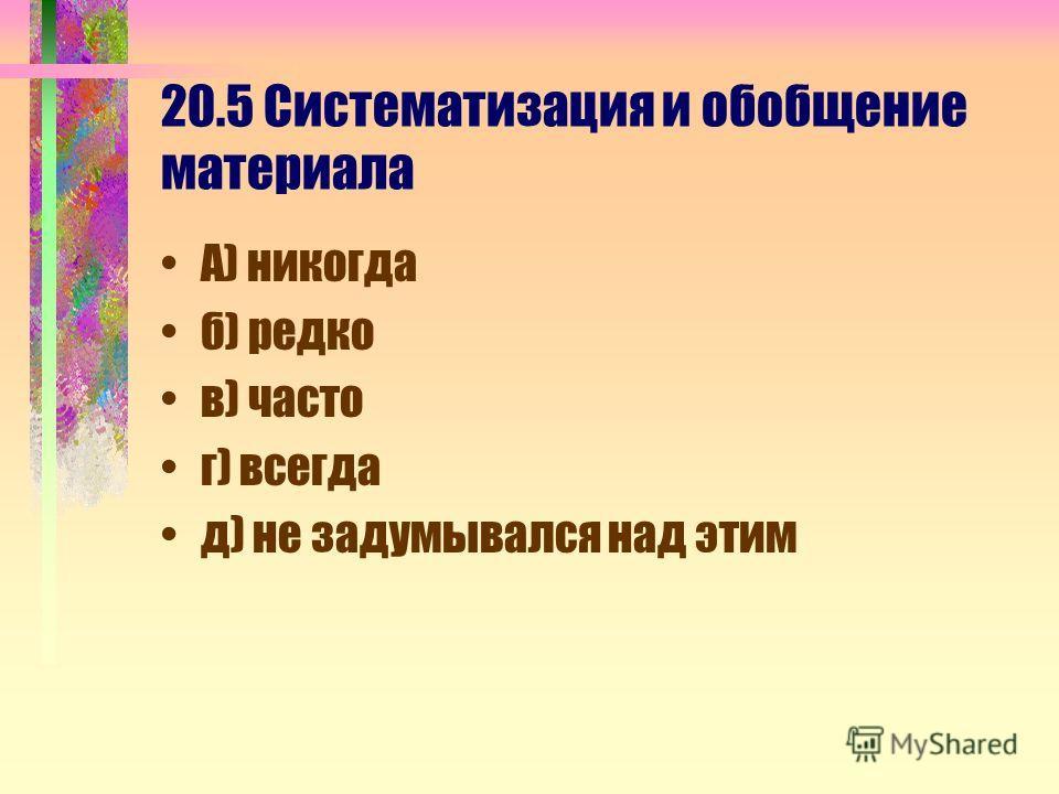 20.5 Систематизация и обобщение материала А) никогда б) редко в) часто г) всегда д) не задумывался над этим