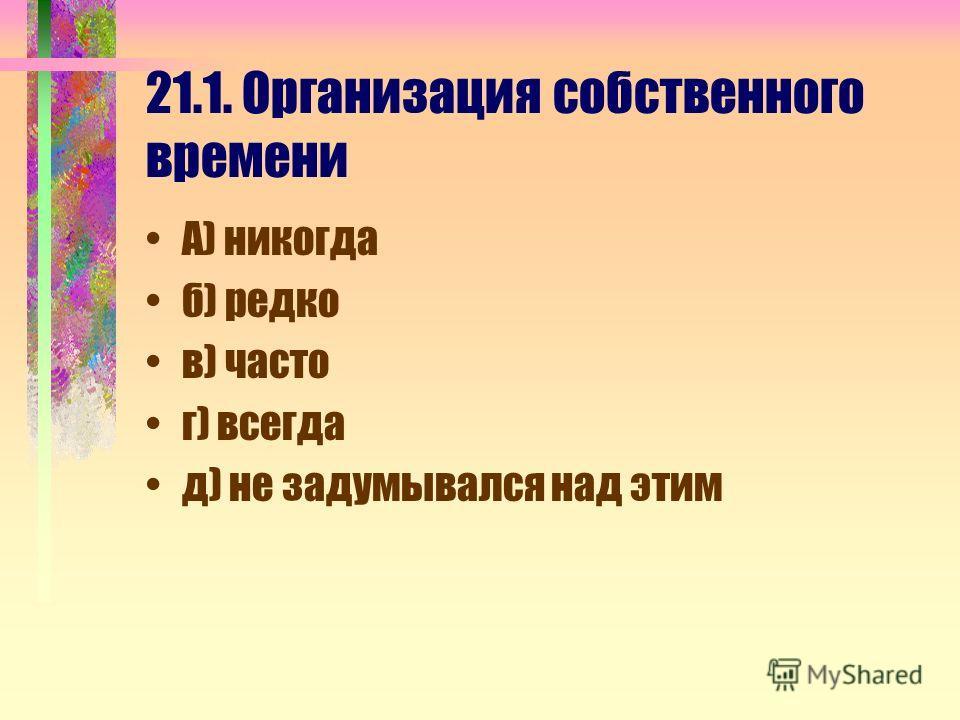 21.1. Организация собственного времени А) никогда б) редко в) часто г) всегда д) не задумывался над этим
