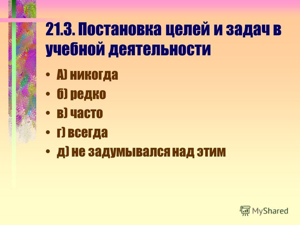 21.3. Постановка целей и задач в учебной деятельности А) никогда б) редко в) часто г) всегда д) не задумывался над этим