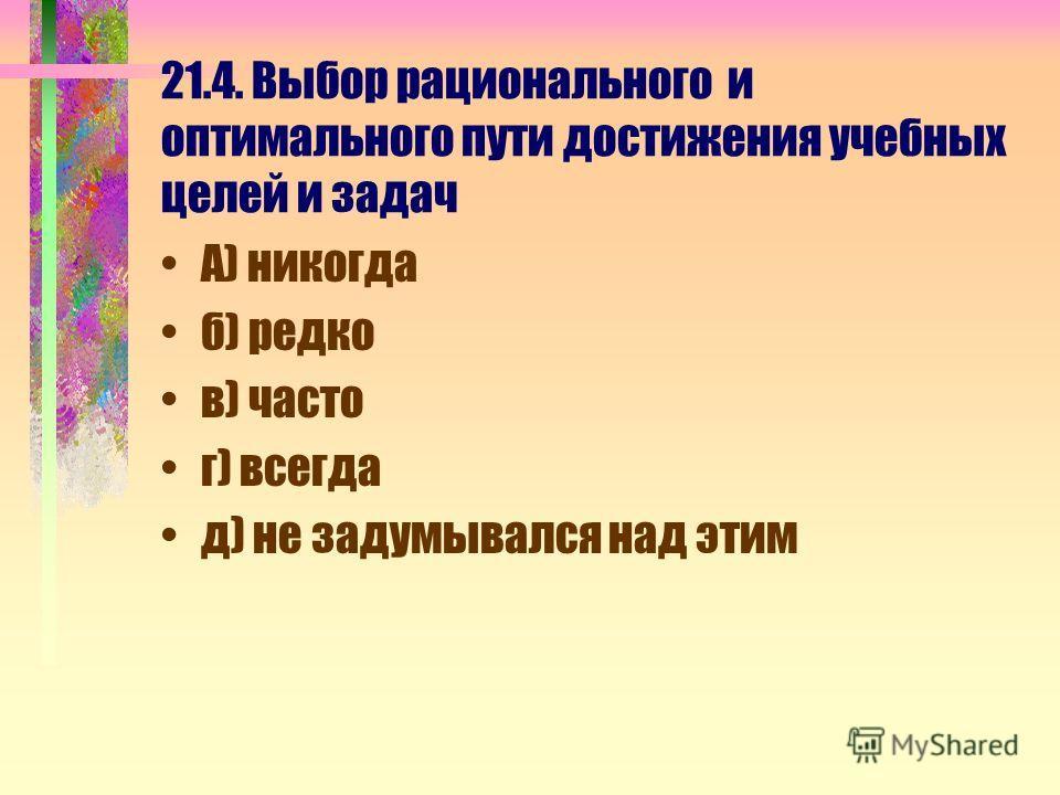 21.4. Выбор рационального и оптимального пути достижения учебных целей и задач А) никогда б) редко в) часто г) всегда д) не задумывался над этим