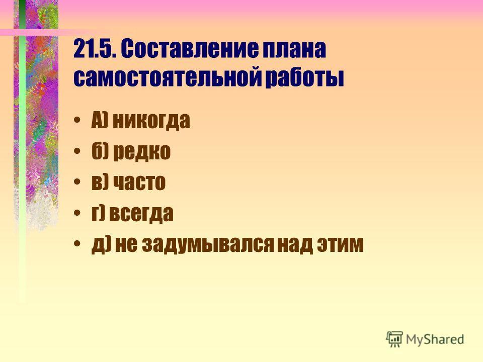 21.5. Составление плана самостоятельной работы А) никогда б) редко в) часто г) всегда д) не задумывался над этим