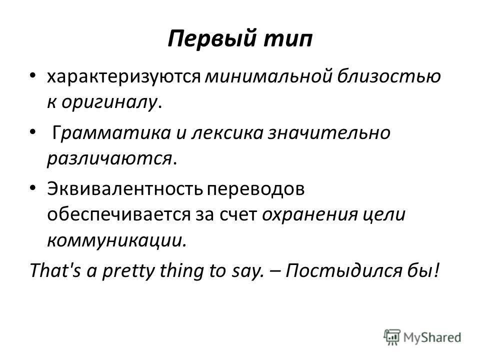 Первый тип характеризуются минимальной близостью к оригиналу. Грамматика и лексика значительно различаются. Эквивалентность переводов обеспечивается за счет охранения цели коммуникации. That's а pretty thing to say. – Постыдился бы!