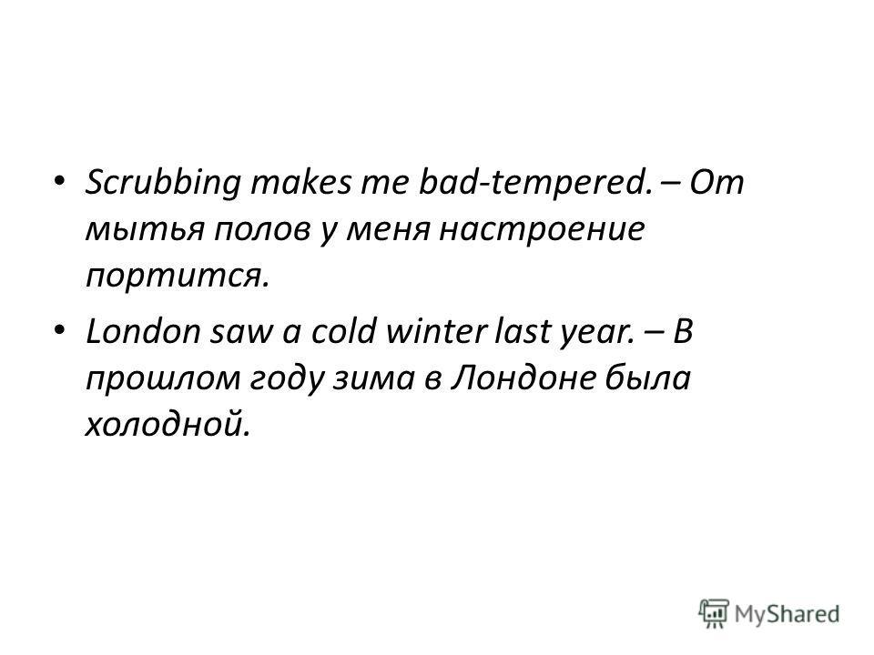 Scrubbing makes me bad-tempered. – От мытья полов у меня настроение портится. London saw а cold winter last year. – В прошлом году зима в Лондоне была холодной.