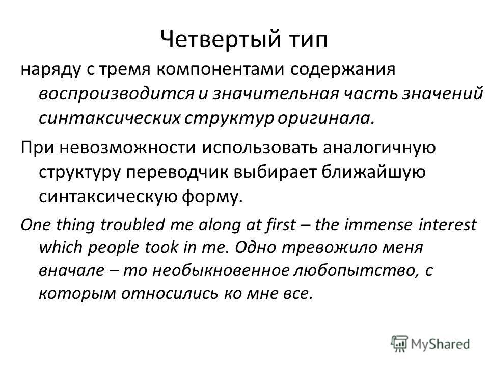 Четвертый тип наряду с тремя компонентами содержания воспроизводится и значительная часть значений синтаксических структур оригинала. При невозможности использовать аналогичную структуру переводчик выбирает ближайшую синтаксическую форму. One thing t