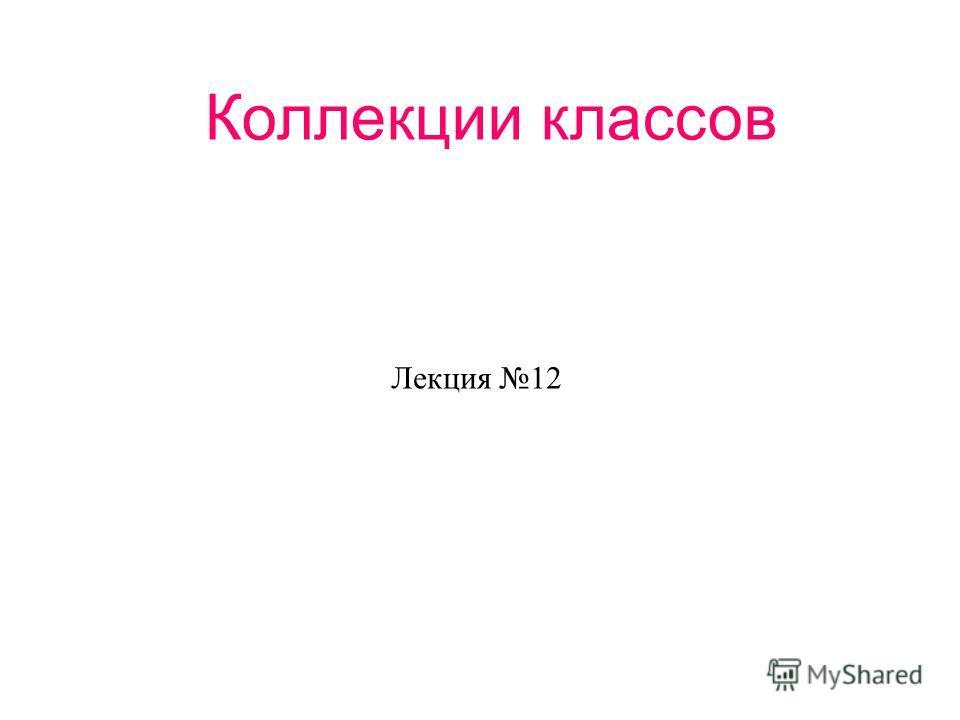 Коллекции классов Лекция 12