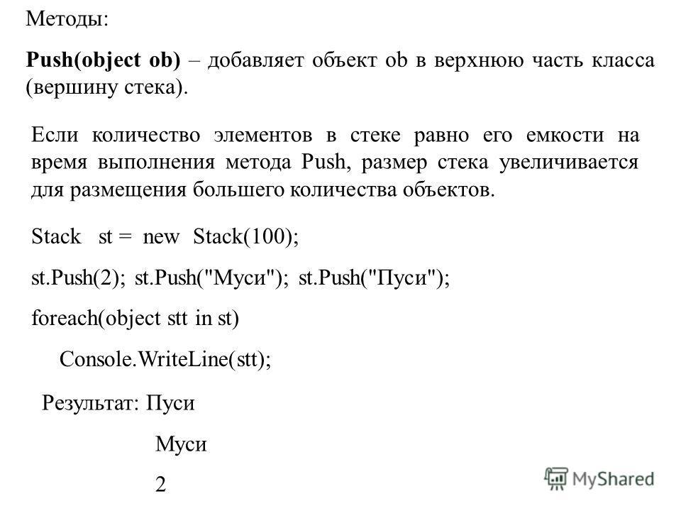 Методы: Push(object ob) – добавляет объект ob в верхнюю часть класса (вершину стека). Если количество элементов в стеке равно его емкости на время выполнения метода Push, размер стека увеличивается для размещения большего количества объектов. Stack s